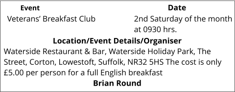 Veterans' Breakfast Club 	 Location/Event Details/Organiser Waterside Restaurant & Bar, Waterside Holiday Park, The Street, Corton, Lowestoft, Suffolk, NR32 5HS The cost is only £5.00 per person for a full English breakfast Brian Round 2nd Saturday of the month at 0930 hrs. 			 Event					                  Date