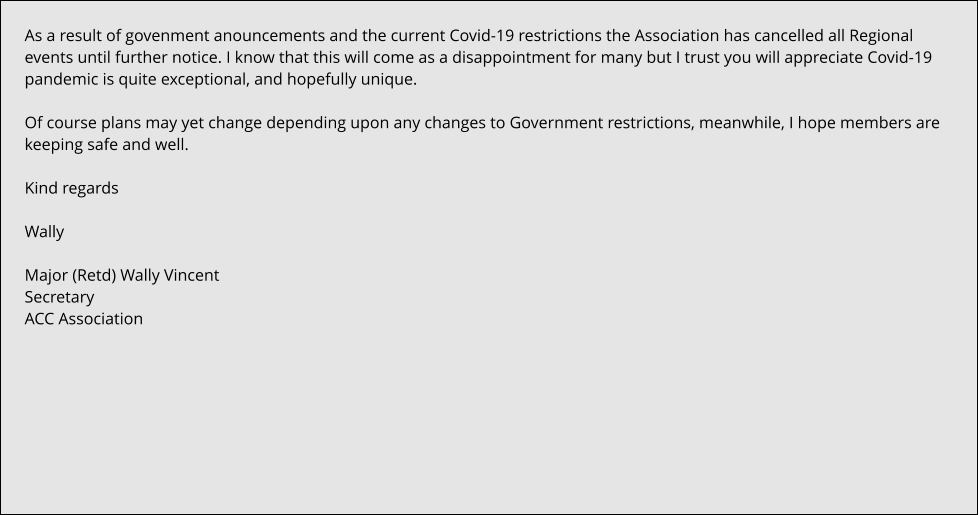 As a result of govenment anouncements and the current Covid-19 restrictions the Association has cancelled all Regional events until further notice. I know that this will come as a disappointment for many but I trust you will appreciate Covid-19 pandemic is quite exceptional, and hopefully unique.  Of course plans may yet change depending upon any changes to Government restrictions, meanwhile, I hope members are keeping safe and well.  Kind regards  Wally  Major (Retd) Wally Vincent Secretary ACC Association